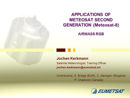 APPLICATIONS OF METEOSAT SECOND GENERATION (Meteosat-8) AIRMASS RGB Jochen Kerkmann Satellite Meteorologist, Training Officer