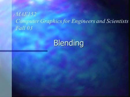 Blending MAE152 Computer Graphics for Engineers and Scientists Fall 03.