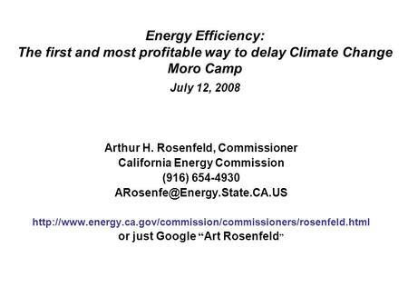 Energy Efficiency: The first <strong>and</strong> most profitable way to delay Climate Change Moro Camp July 12, 2008 Arthur H. Rosenfeld, Commissioner California Energy.