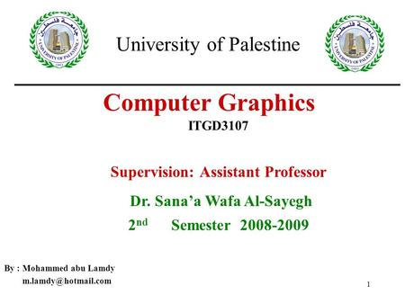 1 Computer Graphics By : Mohammed abu Lamdy ITGD3107 University of Palestine Supervision: Assistant Professor Dr. Sana'a Wafa Al-Sayegh.