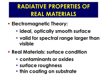 RADIATIVE PROPERTIES OF REAL MATERIALS Electromagnetic Theory: ▪ ideal, optically smooth surface ▪ valid for spectral range larger than visible Real Materials: