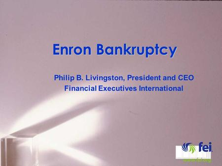 Enron Bankruptcy Philip B. Livingston, President and CEO Financial Executives International.