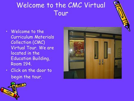 Welcome to the CMC Virtual Tour Welcome to the Curriculum Materials Collection (CMC) Virtual Tour. We are located in the Education Building, Room 194.
