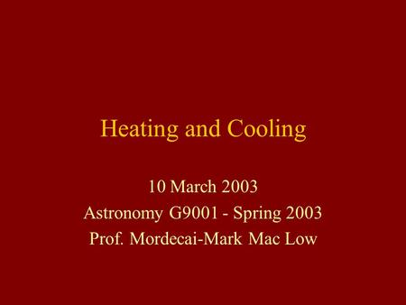 Heating and Cooling 10 March 2003 Astronomy G9001 - Spring 2003 Prof. Mordecai-Mark Mac Low.