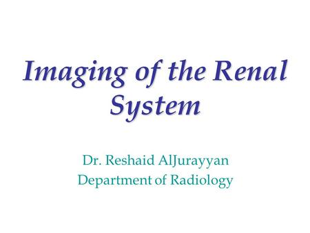 Imaging of the Renal System Dr. Reshaid AlJurayyan Department of Radiology.