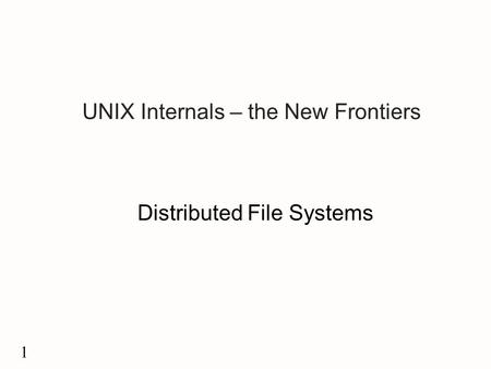 1 UNIX Internals – the New Frontiers Distributed File Systems.