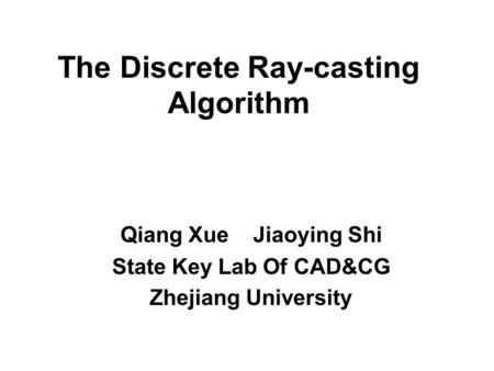 The Discrete Ray-casting Algorithm Qiang Xue Jiaoying Shi State Key Lab Of CAD&CG Zhejiang University.