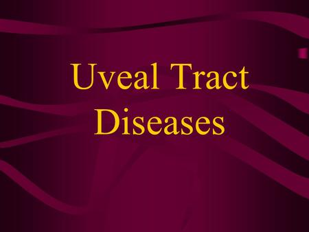 Uveal Tract Diseases. Outline Uveal tract is inclined to be affected by autoimmunity 、 infection 、 metabolism 、 hematogenous factor 、 tumor, et al.
