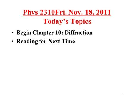 1 Phys 2310Fri. Nov. 18, 2011 Today's Topics Begin Chapter 10: Diffraction Reading for Next Time TexPoint fonts used in EMF. Read the TexPoint manual before.