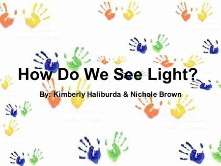 How Do We See Light? By: Kimberly Haliburda & Nichole Brown.