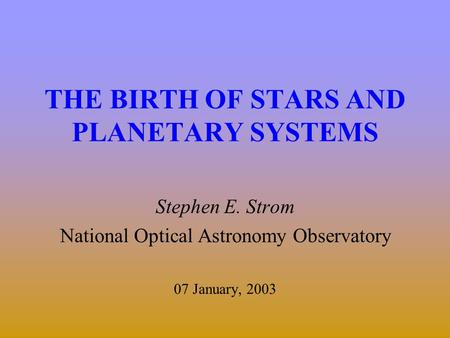 THE BIRTH OF STARS AND PLANETARY SYSTEMS Stephen E. Strom National Optical Astronomy Observatory 07 January, 2003.
