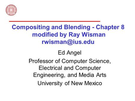 Compositing and Blending - Chapter 8 modified by Ray Wisman Ed Angel Professor of Computer Science, Electrical and Computer Engineering,
