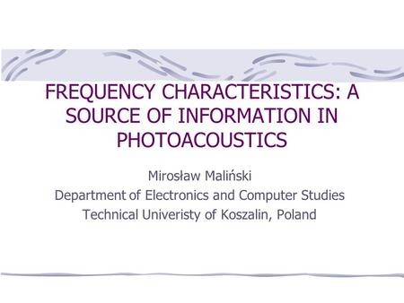 FREQUENCY CHARACTERISTICS: A SOURCE OF INFORMATION IN PHOTOACOUSTICS Mirosław Maliński Department of Electronics and Computer Studies Technical Univeristy.