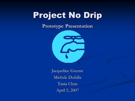 Project No Drip Prototype Presentation Jacqueline Greene Michele Dufalla Tania Chan April 5, 2007.