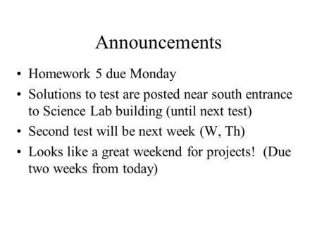Announcements Homework 5 due Monday Solutions to test are posted near south entrance to Science Lab building (until next test) Second test will be next.