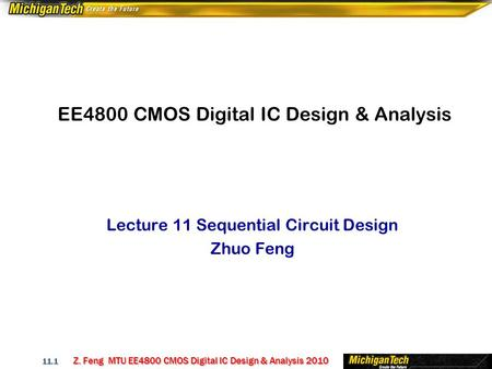 Z. Feng MTU EE4800 CMOS Digital IC Design & Analysis 2010 11.1 EE4800 CMOS Digital IC Design & Analysis Lecture 11 Sequential Circuit Design Zhuo Feng.