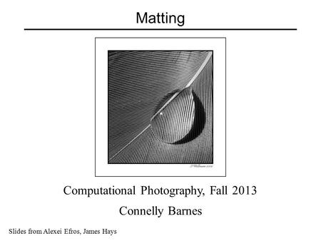 Matting Slides from Alexei Efros, James Hays Computational Photography, Fall 2013 Connelly Barnes.