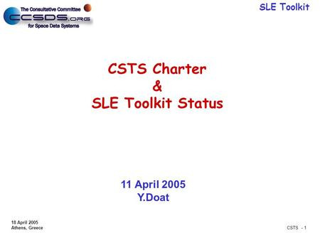 SLE Toolkit 18 April 2005 Athens, Greece CSTS - 1 CSTS Charter & SLE Toolkit Status 11 April 2005 Y.Doat.