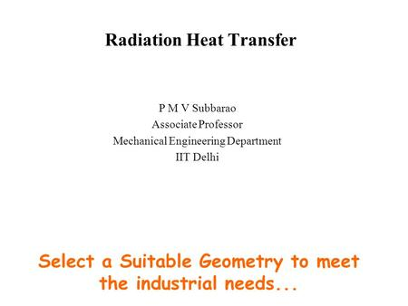 Radiation Heat Transfer P M V Subbarao Associate Professor Mechanical Engineering Department IIT Delhi Select a Suitable Geometry to meet the industrial.