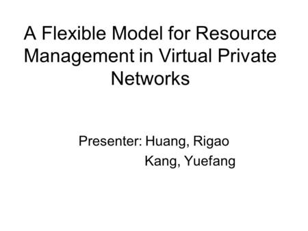 A Flexible Model for Resource Management in Virtual Private Networks Presenter: Huang, Rigao Kang, Yuefang.