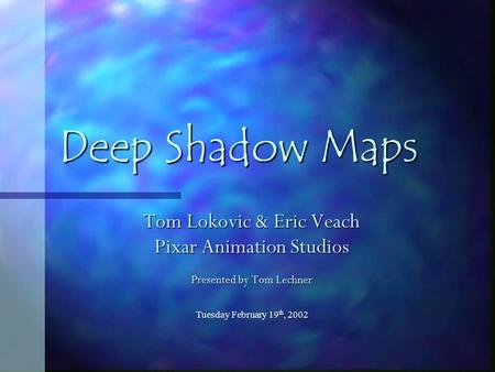 Tuesday February 19 th, 2002 Deep Shadow Maps Tom Lokovic & Eric Veach Pixar Animation Studios Presented by Tom Lechner.