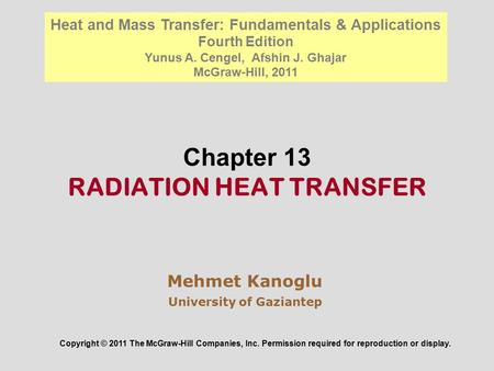 Chapter 13 RADIATION HEAT TRANSFER Mehmet Kanoglu University of Gaziantep Copyright © 2011 The McGraw-Hill Companies, Inc. Permission required for reproduction.