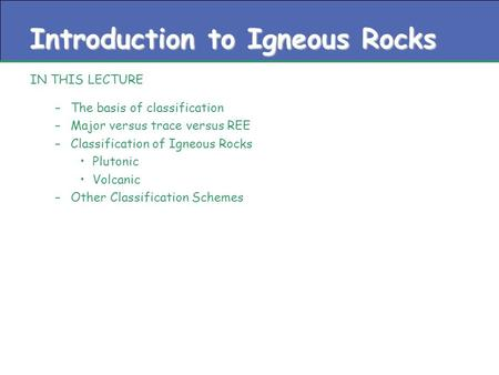 Introduction to Igneous Rocks IN THIS LECTURE –The basis of classification –Major versus trace versus REE –Classification of Igneous Rocks Plutonic Volcanic.