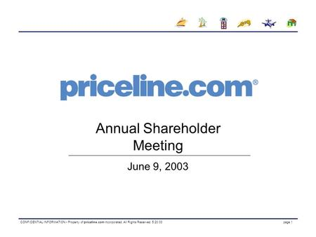 CONFIDENTIAL INFORMATION Property of priceline.com incorporated. All Rights Reserved. 5.20.03 page 1 Annual Shareholder Meeting June 9, 2003.
