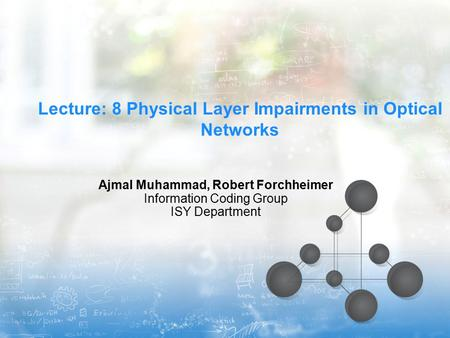 Lecture: 8 Physical Layer Impairments in Optical Networks Ajmal Muhammad, Robert Forchheimer Information Coding Group ISY Department.