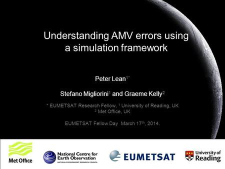 Understanding AMV errors using a simulation framework Peter Lean 1* Stefano Migliorini 1 and Graeme Kelly 2 * EUMETSAT Research Fellow, 1 University of.