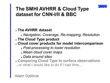 The SMHI AVHRR & Cloud Type dataset for CNN-I/II & BBC Adam Dybbroe The AVHRR dataset Navigation, Coverage, Re-mapping, Resolution The Cloud Type product.