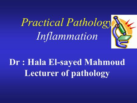 Practical Pathology Inflammation Dr : Hala El-sayed Mahmoud Lecturer of pathology.