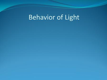 Behavior of Light. Behavior of Light affects what we see Visible light can travel through the vacuum of space and it can also travel through a medium.