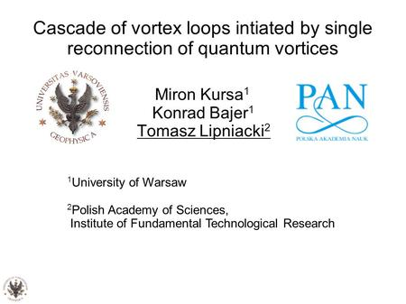 Cascade of vortex loops intiated by single reconnection of quantum vortices Miron Kursa 1 Konrad Bajer 1 Tomasz Lipniacki 2 1 University of Warsaw 2 Polish.