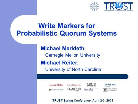 TRUST Spring Conference, April 2-3, 2008 Write Markers for Probabilistic Quorum Systems Michael Merideth, Carnegie Mellon University Michael Reiter, University.