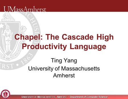 U NIVERSITY OF M ASSACHUSETTS, A MHERST Department of Computer Science Chapel: The Cascade High Productivity Language Ting Yang University of Massachusetts.