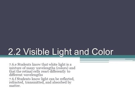 2.2 Visible Light and Color 7.6.e Students know that white light is a mixture of many wavelengths (colors) and that the retinal cells react differently.