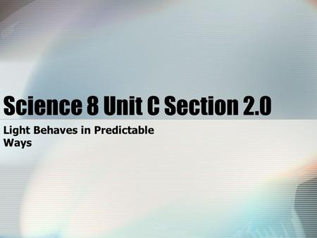 Science 8 Unit C Section 2.0 Light Behaves in Predictable Ways.