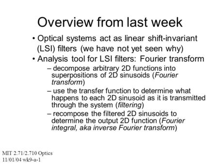 Overview from last week Optical systems act as linear shift-invariant (LSI) filters (we have not yet seen why) Analysis tool for LSI filters: Fourier transform.