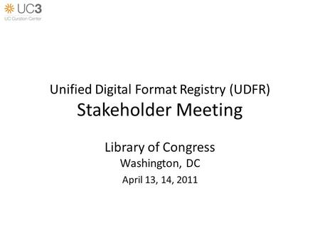 Unified Digital Format Registry (UDFR) Stakeholder Meeting Library of Congress Washington, DC April 13, 14, 2011.
