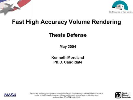 Fast High Accuracy Volume Rendering Thesis Defense May 2004 Kenneth Moreland Ph.D. Candidate Sandia is a multiprogram laboratory operated by Sandia Corporation,