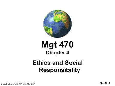 Irwin/McGraw-Hill [Modified by EvS] Mgt 470-4-1 Mgt 470 Chapter 4 Ethics and Social Responsibility.