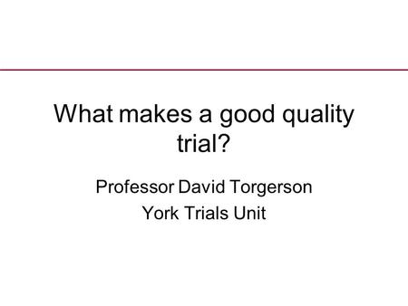 What makes a good quality trial? Professor David Torgerson York Trials Unit.