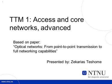 "1 TTM 1: Access and core networks, advanced Based on paper: ""Optical networks: From point-to-point transmission to full networking capabilities"" Presented."