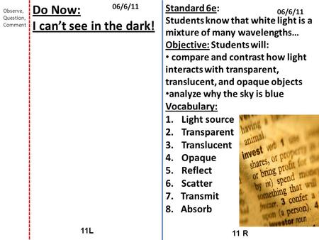 11 R 11L 06/6/11 Do Now: I can't see in the dark! Observe, Question, Comment Standard 6e: Students know that white light is a mixture of many wavelengths…