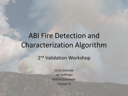 ABI Fire Detection and Characterization Algorithm 2 nd Validation Workshop Chris Schmidt Jay Hoffman Wilfrid Schroeder Yunyue Yu.