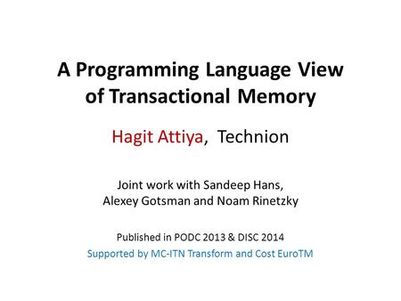 A Programming Language View of Transactional Memory Hagit Attiya, Technion Joint work with Sandeep Hans, Alexey Gotsman and Noam Rinetzky Published in.