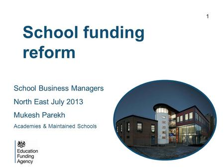 School funding reform 1 School Business Managers North East July 2013 Mukesh Parekh Academies & Maintained Schools.