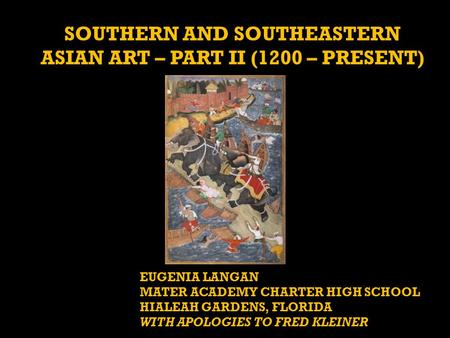 SOUTHERN AND SOUTHEASTERN ASIAN ART – PART II (1200 – PRESENT) EUGENIA LANGAN MATER ACADEMY CHARTER HIGH SCHOOL HIALEAH GARDENS, FLORIDA WITH APOLOGIES.