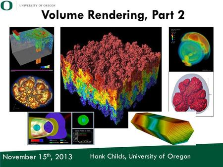 Hank Childs, University of Oregon November 15 th, 2013 Volume Rendering, Part 2.